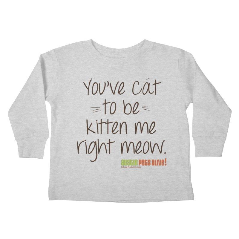 You've Cat to be Kitten Me Kids Toddler Longsleeve T-Shirt by austinpetsalive's Artist Shop