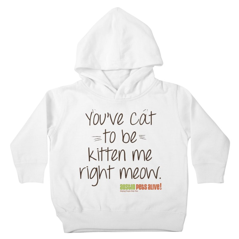 You've Cat to be Kitten Me Kids Toddler Pullover Hoody by austinpetsalive's Artist Shop