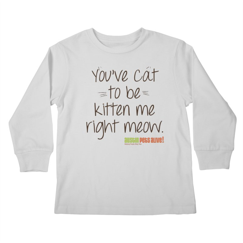 You've Cat to be Kitten Me Kids Longsleeve T-Shirt by austinpetsalive's Artist Shop