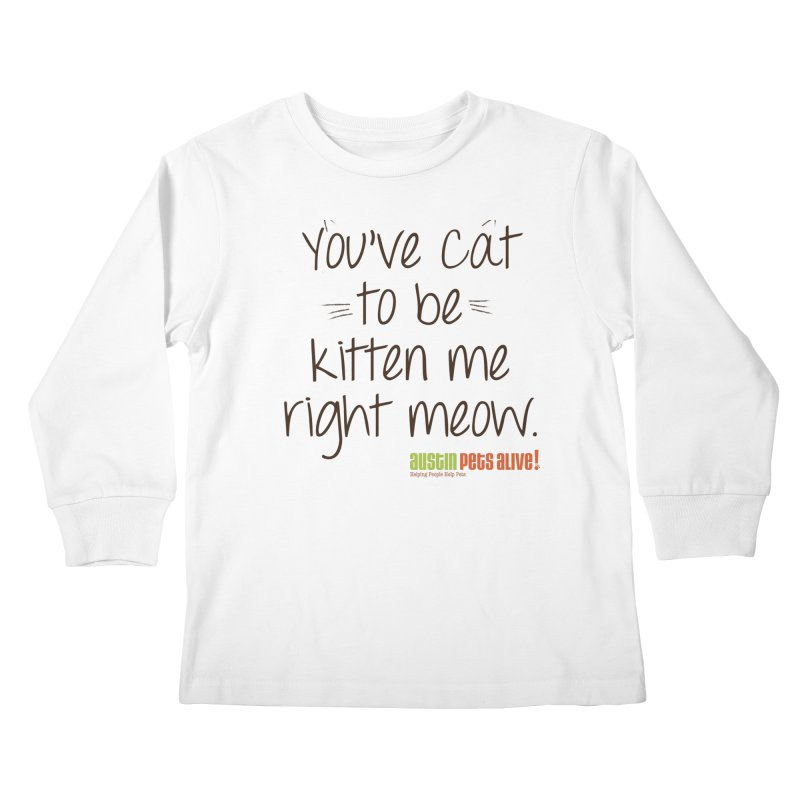 You've Cat to be Kitten Me Kids Longsleeve T-Shirt by austinpetsalive's Artist Shop