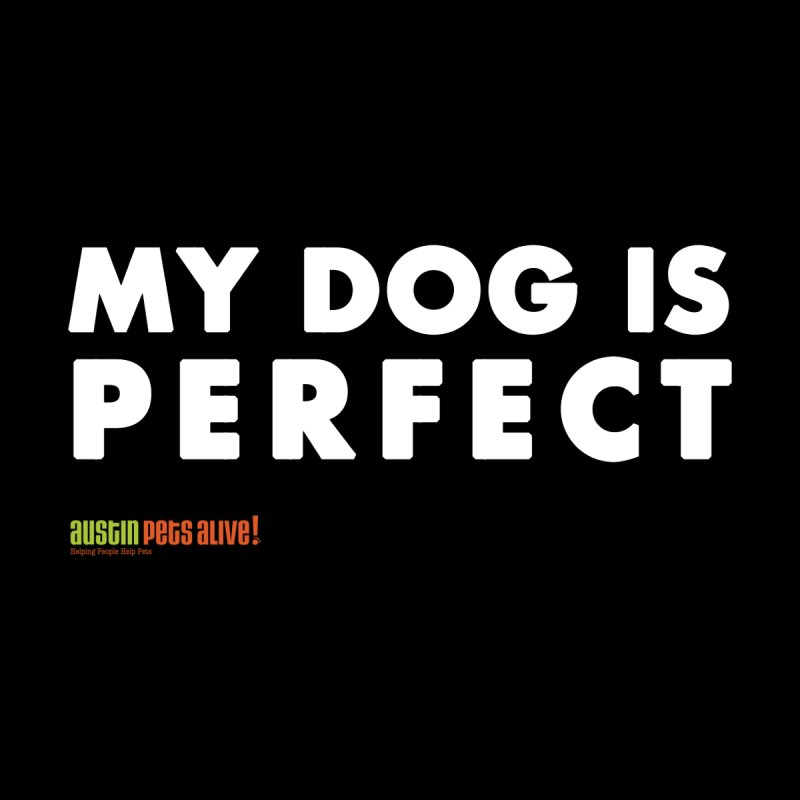 My Dog is Perfect by austinpetsalive's Artist Shop