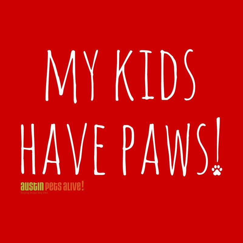 My Kids Have Paws! by Austin Pets Alive's Artist Shop