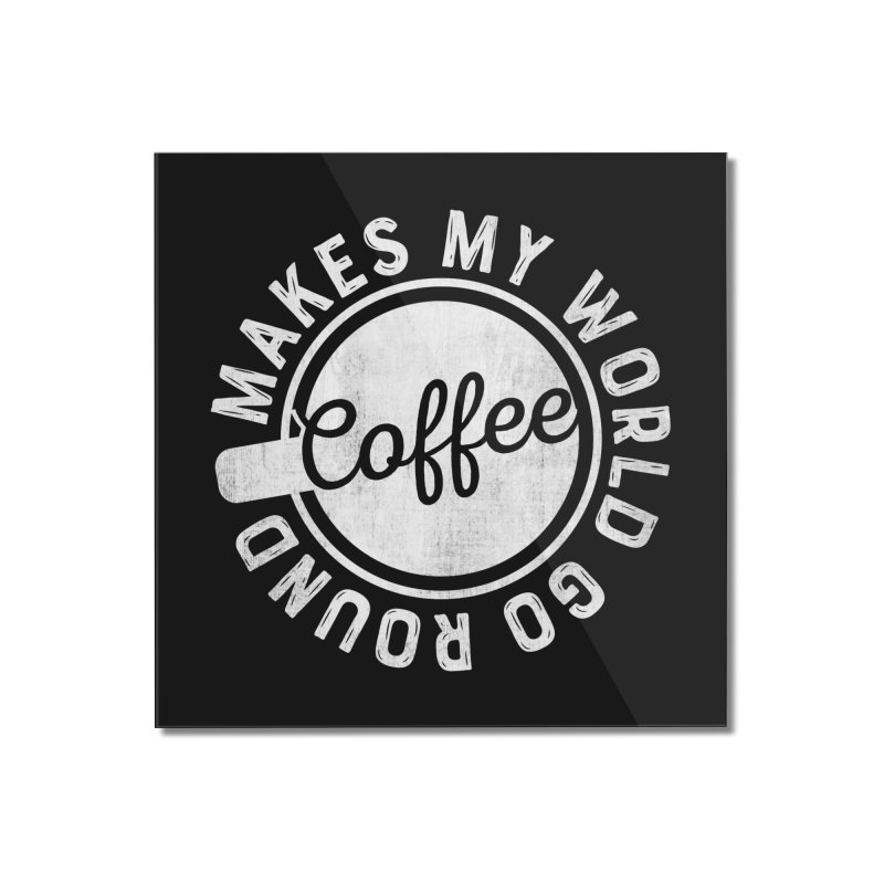 Coffee Makes My World Go Round - White Home Mounted Acrylic Print by Avo G'day!