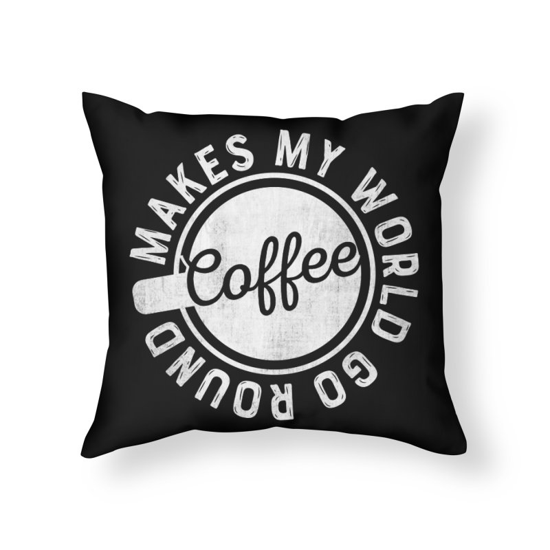 Coffee Makes My World Go Round - White Home Throw Pillow by Avo G'day!