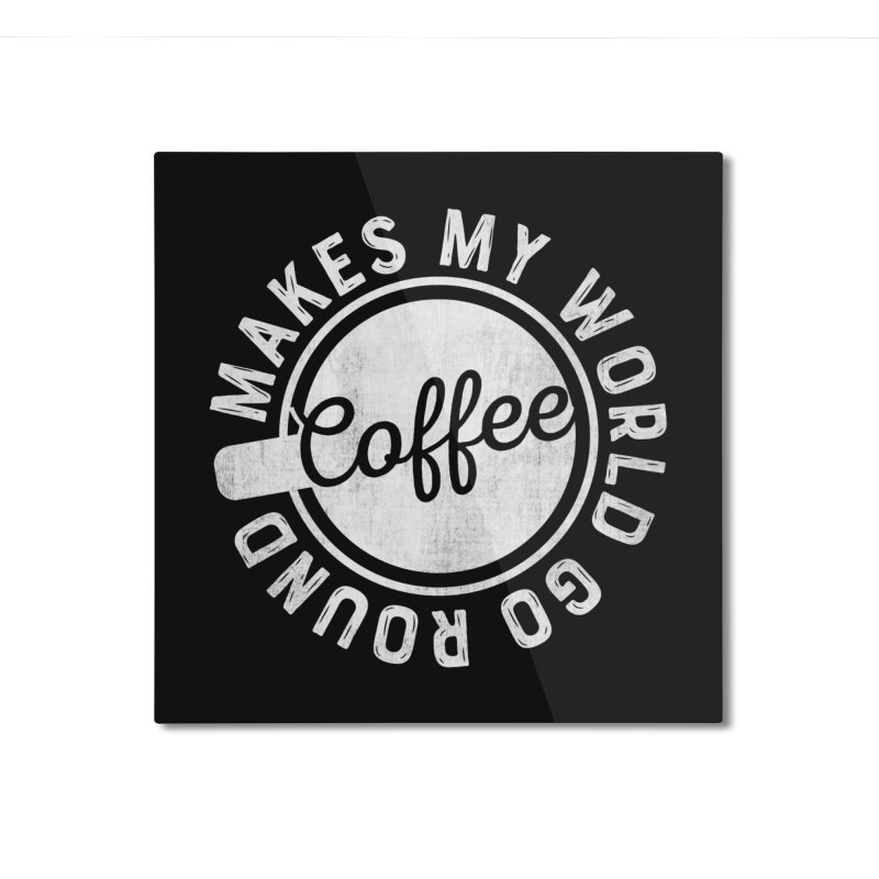 Coffee Makes My World Go Round - White Home Mounted Aluminum Print by Avo G'day!