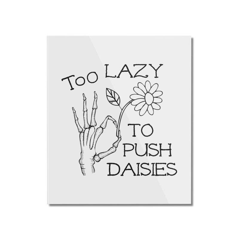 Too Lazy to Push Daisies Home Mounted Acrylic Print by Victory Screech Labs
