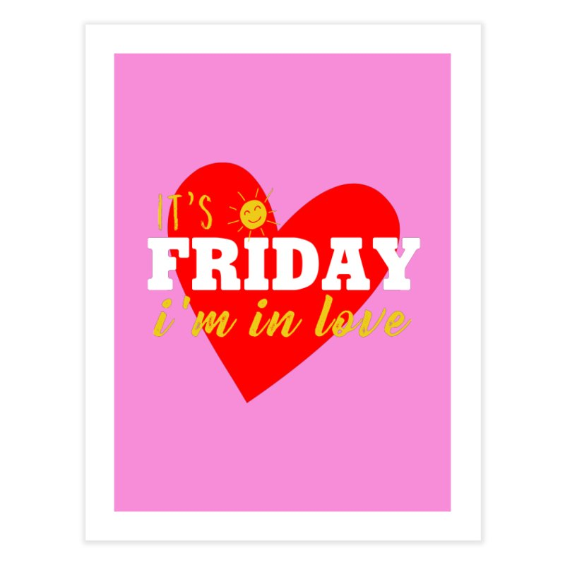 It's Friday, I'm in Love Home Fine Art Print by Victory Screech Labs
