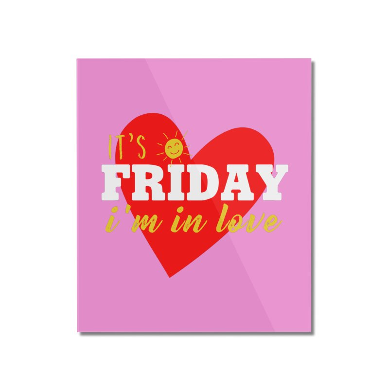 It's Friday, I'm in Love Home Mounted Acrylic Print by Victory Screech Labs