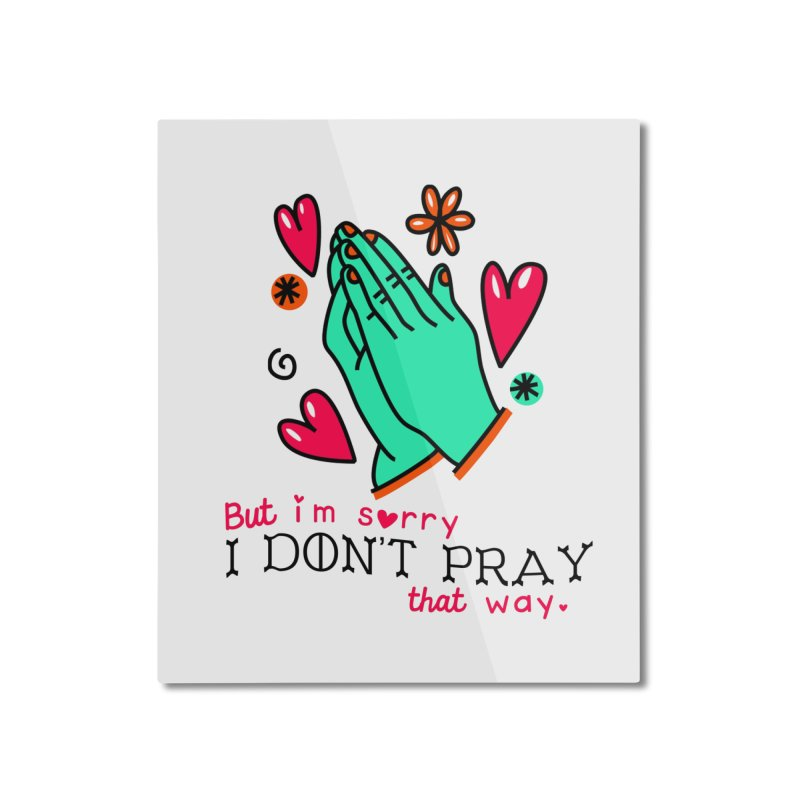 Sorry I Don't Pray That Way Home Mounted Aluminum Print by Victory Screech Labs