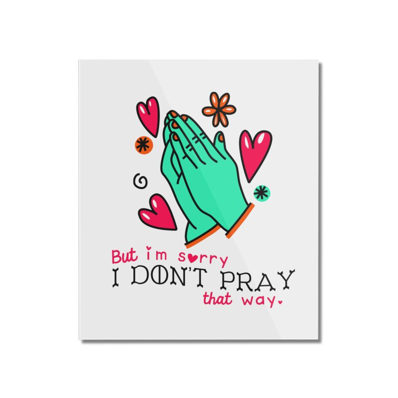 Sorry I Don't Pray That Way Home Mounted Acrylic Print by Victory Screech Labs