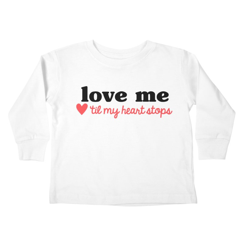 Love Me Til My Heart Stops Kids Toddler Longsleeve T-Shirt by Victory Screech Labs