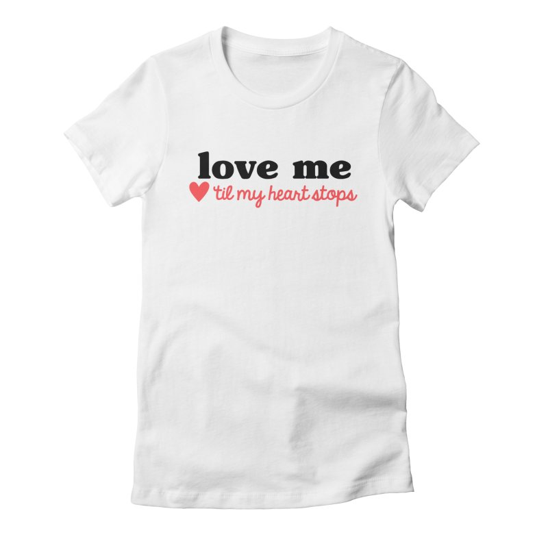 Love Me Til My Heart Stops Women's T-Shirt by Victory Screech Labs