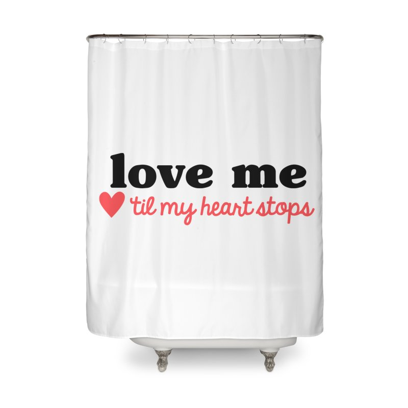 Love Me Til My Heart Stops Home Shower Curtain by Victory Screech Labs