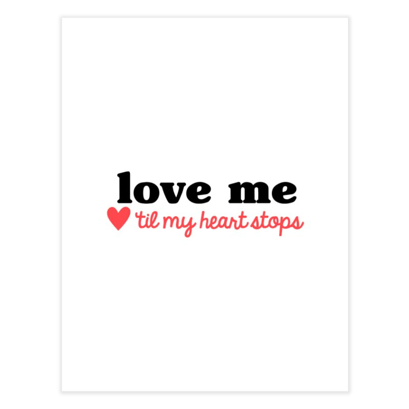 Love Me Til My Heart Stops Home Fine Art Print by Victory Screech Labs