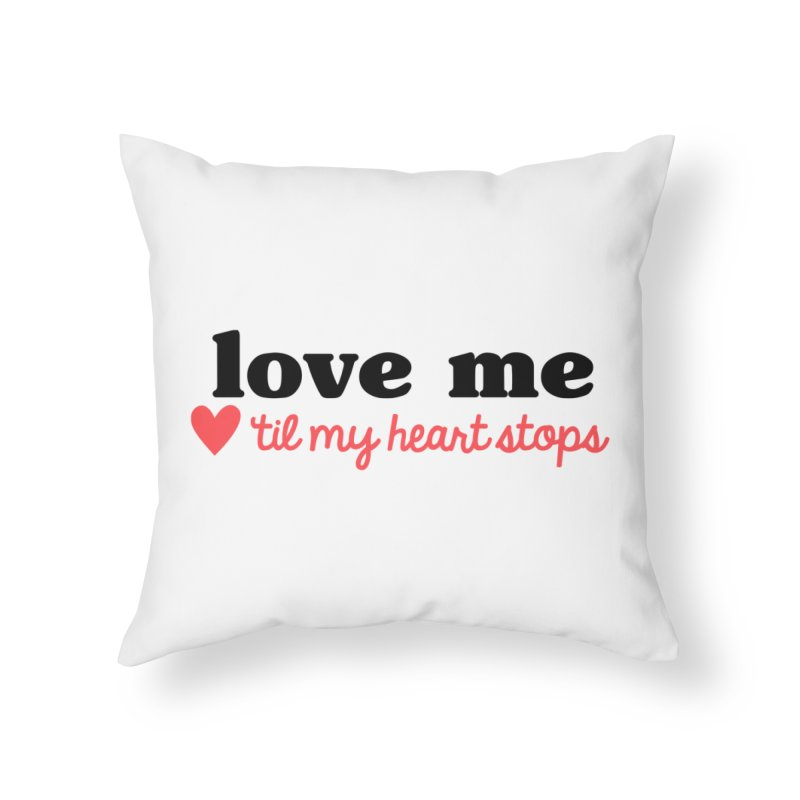 Love Me Til My Heart Stops Home Throw Pillow by Victory Screech Labs