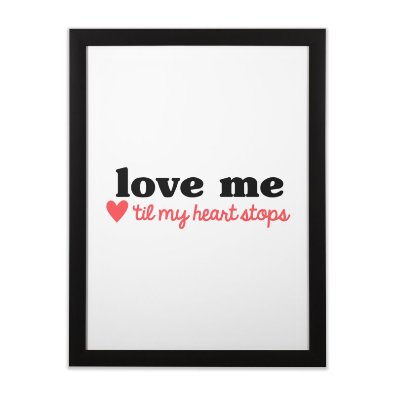 Love Me Til My Heart Stops Home Framed Fine Art Print by Victory Screech Labs