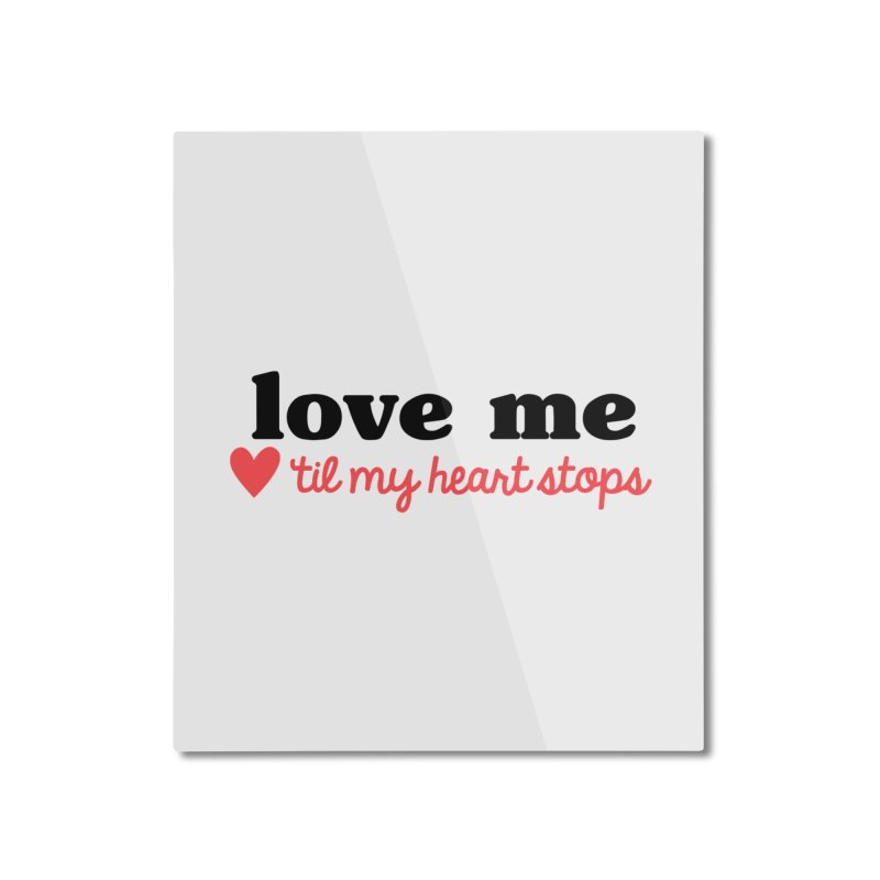 Love Me Til My Heart Stops Home Mounted Aluminum Print by Victory Screech Labs
