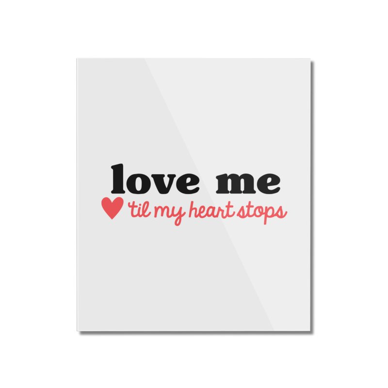 Love Me Til My Heart Stops Home Mounted Acrylic Print by Victory Screech Labs