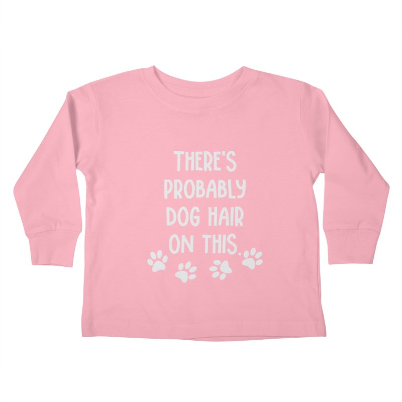 There's Probably Dog Hair on This Kids Toddler Longsleeve T-Shirt by Awkward Design Co. Artist Shop