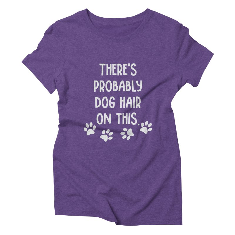 There's Probably Dog Hair on This Women's Triblend T-shirt by Awkward Design Co. Artist Shop