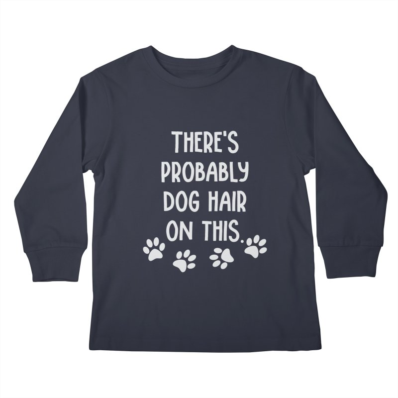 There's Probably Dog Hair on This Kids Longsleeve T-Shirt by Awkward Design Co. Artist Shop