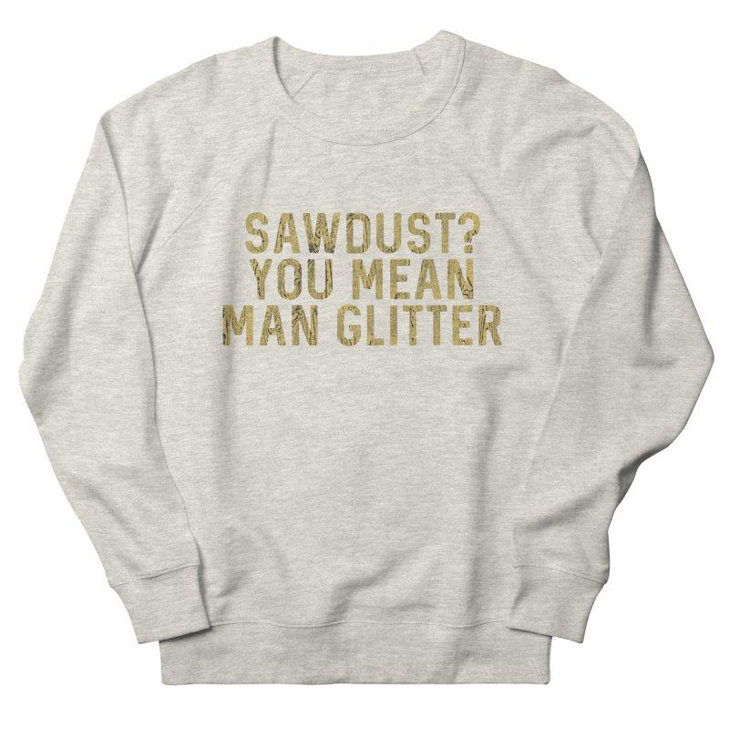 Sawdust? You Mean Man Glitter Men's Sweatshirt by Awkward Design Co. Artist Shop