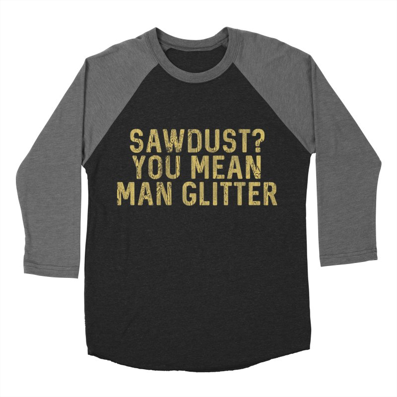 Sawdust? You Mean Man Glitter Men's Baseball Triblend T-Shirt by Awkward Design Co. Artist Shop
