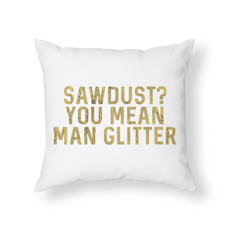 Sawdust? You Mean Man Glitter Home Throw Pillow by Awkward Design Co. Artist Shop