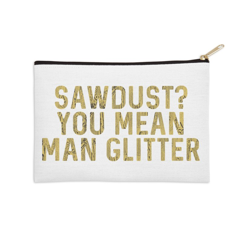 Sawdust? You Mean Man Glitter Accessories Zip Pouch by Awkward Design Co. Artist Shop