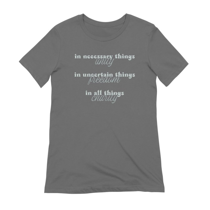 in necessary things unity   in uncertain things freedom   in all things charity Women's T-Shirt by A Worthy Manner Goods & Clothing