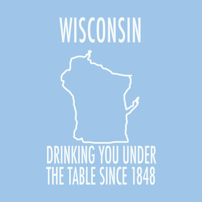 Wisconsin - DRINKING YOU UNDER  THE TABLE SINCE 1848 by badlydrawnstates's Artist Shop