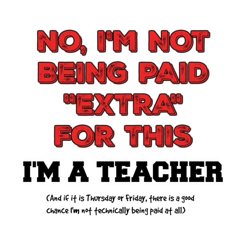 I'm a teacher (probably not being paid right now) by Bagayogo Tees