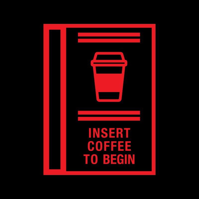 Insert Coffee to Begin by baraktamayo's Artist Shop