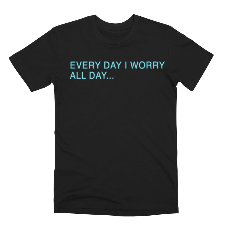 Every Day I worry all day... Men's Premium T-Shirt by Barry Blankenship Shirts