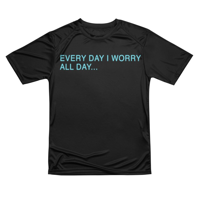 Every Day I worry all day... Women's Performance Unisex T-Shirt by Barry Blankenship Shirts