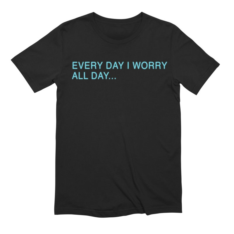 Every Day I worry all day... Men's Extra Soft T-Shirt by Barry Blankenship Shirts