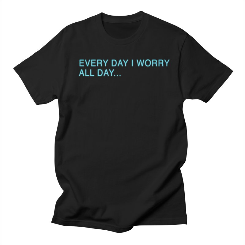 Every Day I worry all day... Men's Regular T-Shirt by Barry Blankenship Shirts