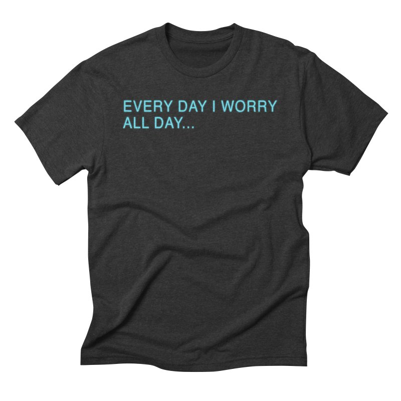 Every Day I worry all day... Men's Triblend T-Shirt by Barry Blankenship Shirts