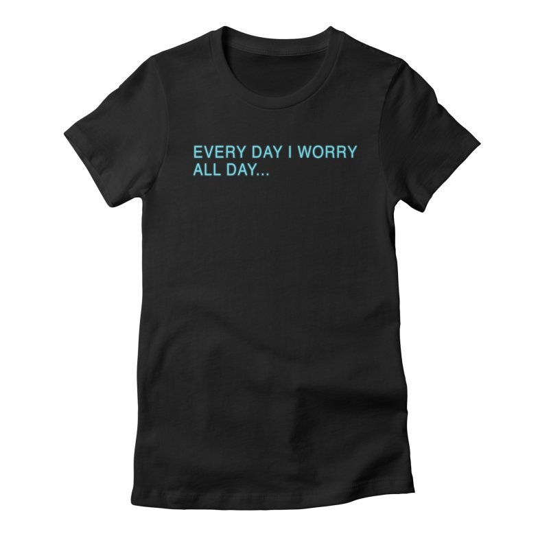 Every Day I worry all day... Women's Fitted T-Shirt by Barry Blankenship Shirts