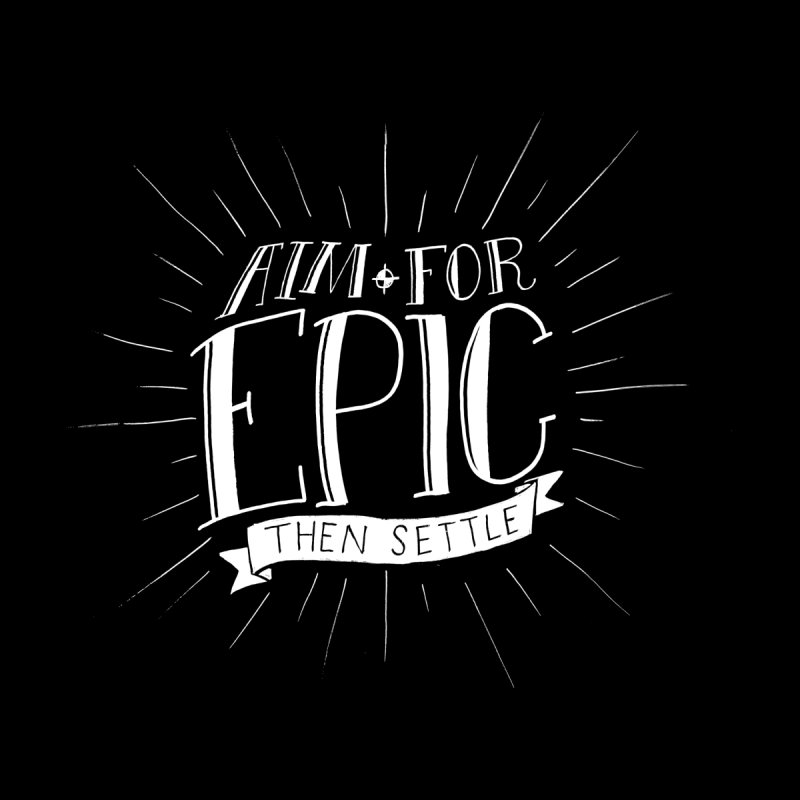 Aim For Epic, Then Settle Men's T-Shirt by Barry Blankenship Shirts
