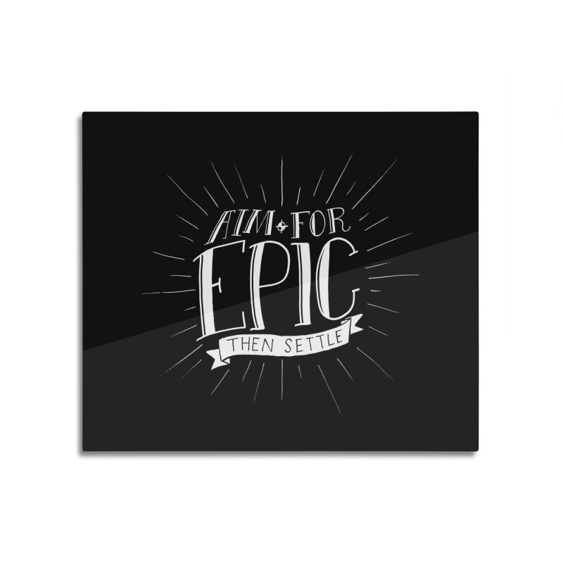 Aim For Epic, Then Settle Home Mounted Acrylic Print by Barry Blankenship Shirts