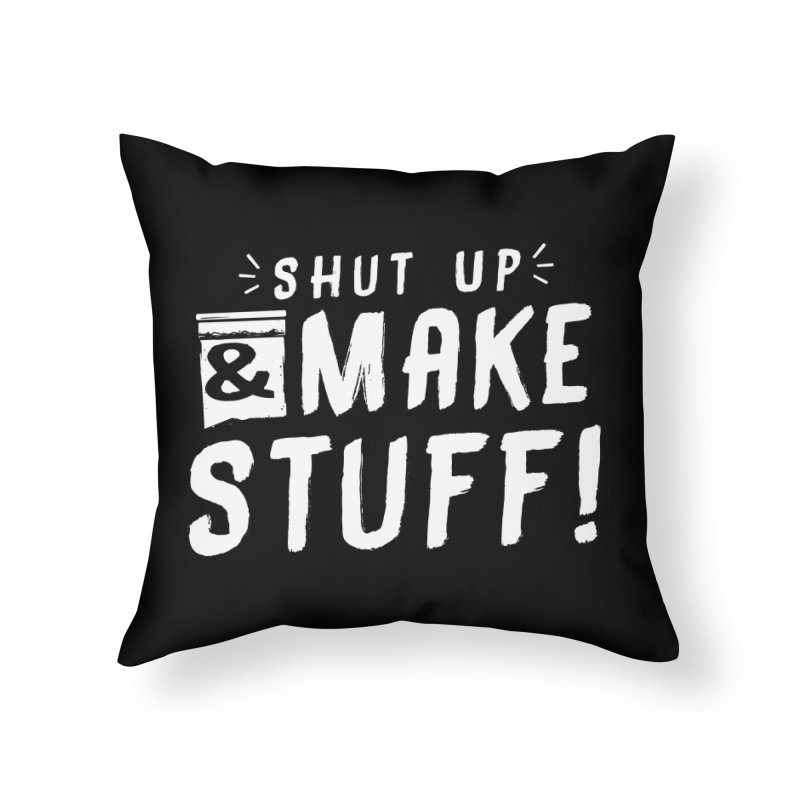 Shut Up & Make Stuff Home Throw Pillow by Barry Blankenship Shirts
