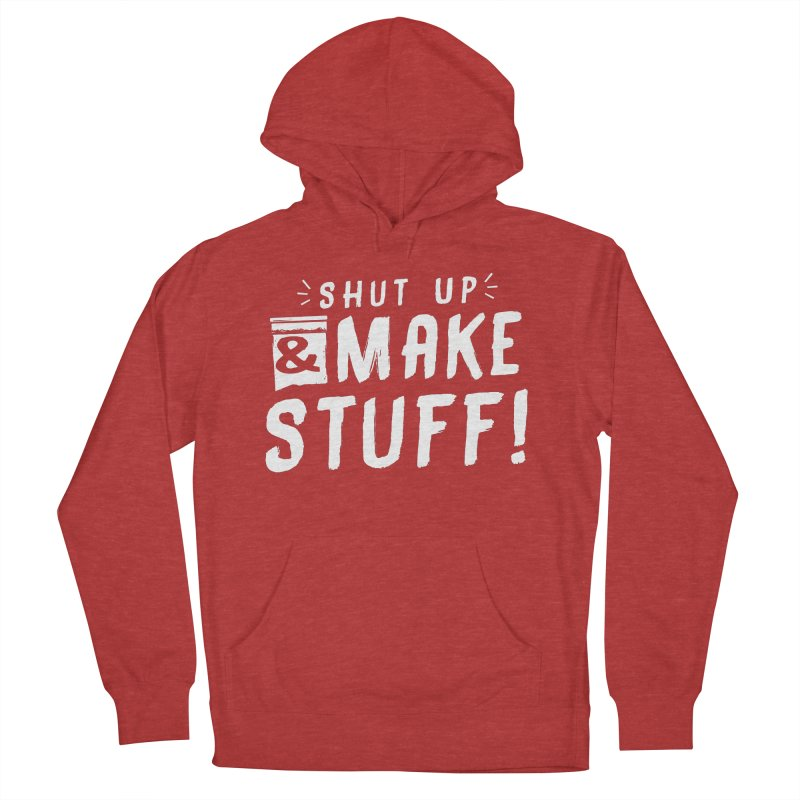 Shut Up & Make Stuff Women's French Terry Pullover Hoody by Barry Blankenship Shirts