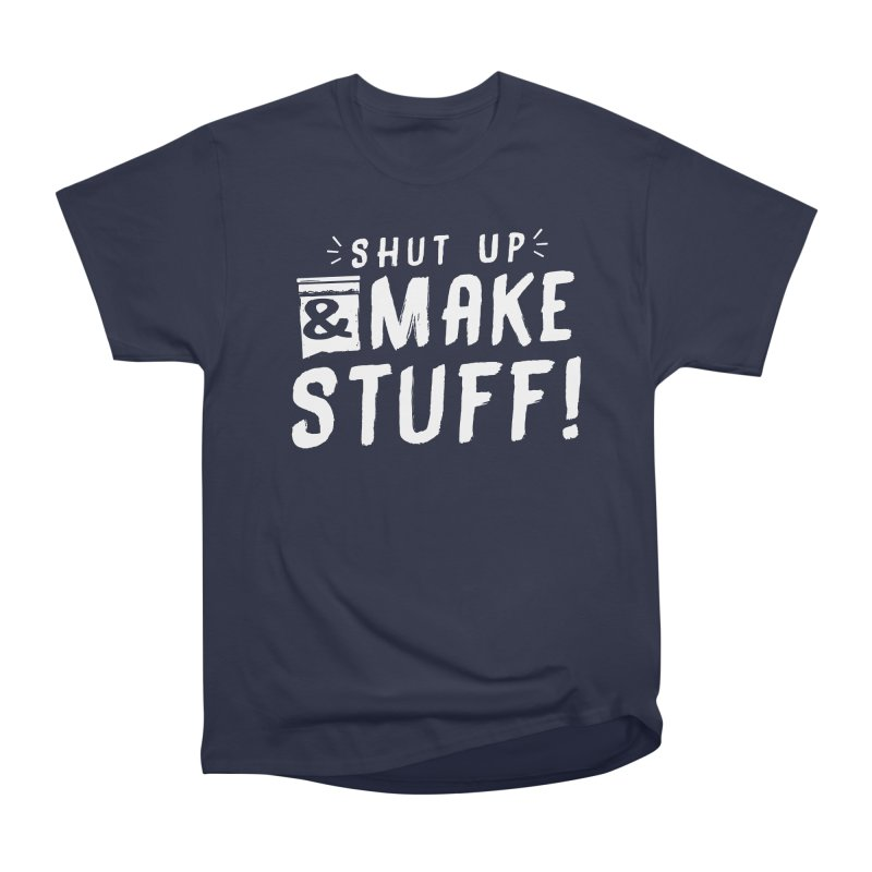 Shut Up & Make Stuff Men's Heavyweight T-Shirt by Barry Blankenship Shirts