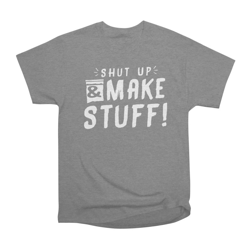 Shut Up & Make Stuff Women's Heavyweight Unisex T-Shirt by Barry Blankenship Shirts