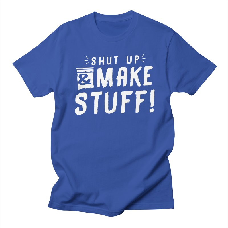 Shut Up & Make Stuff Men's Regular T-Shirt by Barry Blankenship Shirts