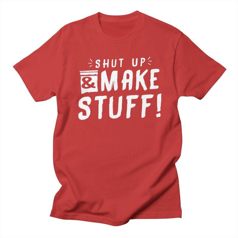 Shut Up & Make Stuff Women's Regular Unisex T-Shirt by Barry Blankenship Shirts