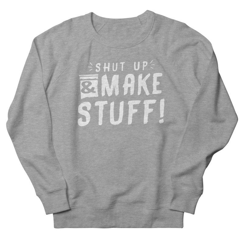 Shut Up & Make Stuff Women's French Terry Sweatshirt by Barry Blankenship Shirts