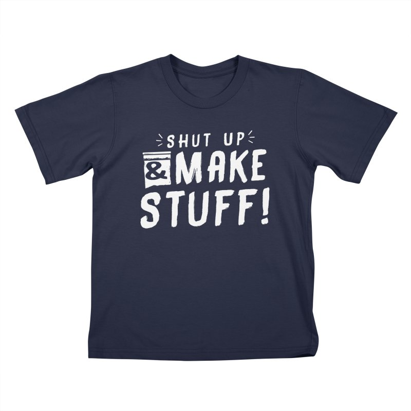 Shut Up & Make Stuff Kids T-Shirt by Barry Blankenship Shirts