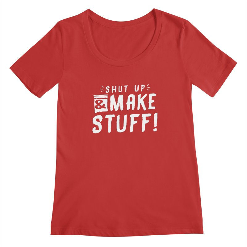 Shut Up & Make Stuff Women's Regular Scoop Neck by Barry Blankenship Shirts